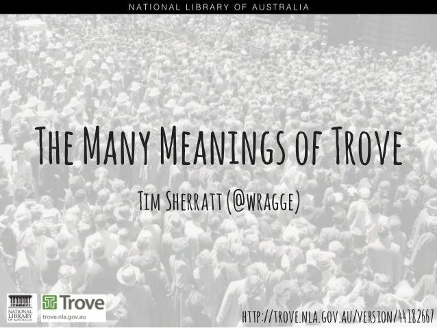 TheManyMeaningsofTrove TimSherratt(@wragge) http://trove.nla.gov.au/version/44182667