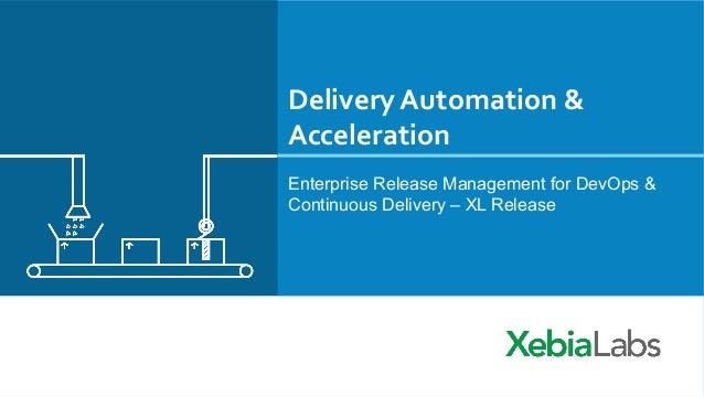 Delivery  Automation  &   Acceleration   Enterprise Release Management for DevOps & Continuous Delivery – XL Relea...