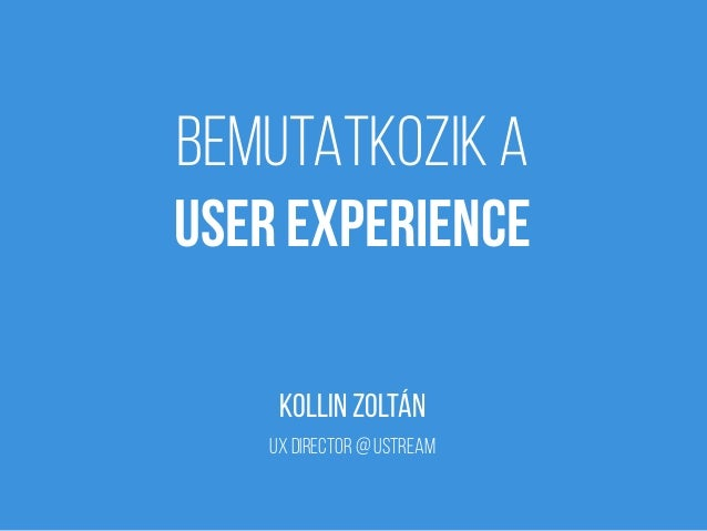 BEMUTATKOZIK A USER EXPERIENCE KOLLIN ZOLTÁN ux director @ Ustream