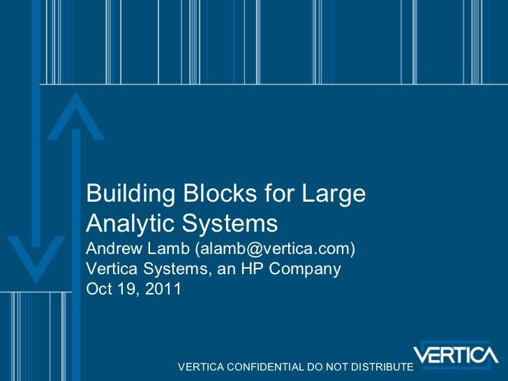 Building Blocks for LargeAnalytic SystemsAndrew Lamb (alamb@vertica.com)Vertica Systems, an HP CompanyOct 19, 2011        ...