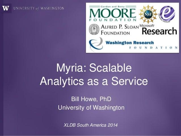 Myria: Scalable Analytics as a Service Bill Howe, PhD University of Washington XLDB South America 2014