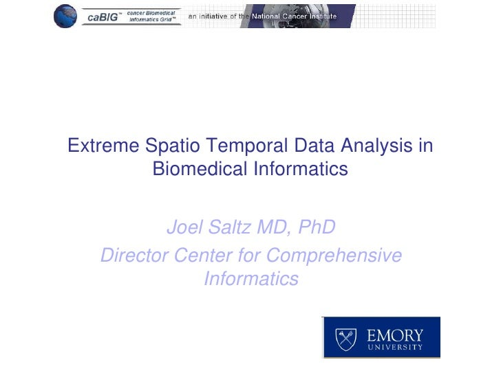 Extreme Spatio Temporal Data Analysis in         Biomedical Informatics           Joel Saltz MD, PhD   Director Center for...