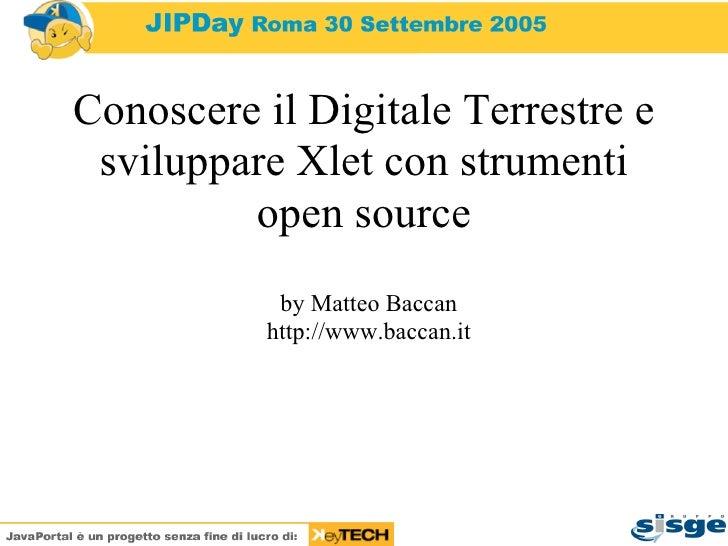 Conoscere il Digitale Terrestre e sviluppare Xlet con strumenti open source by Matteo Baccan http://www.baccan.it