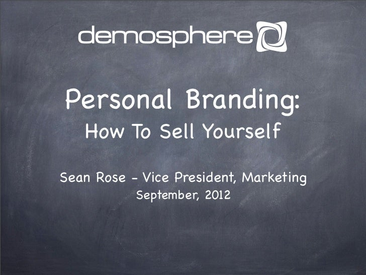 Personal Branding:   How To Sell YourselfSean Rose - Vice President, Marketing           September, 2012