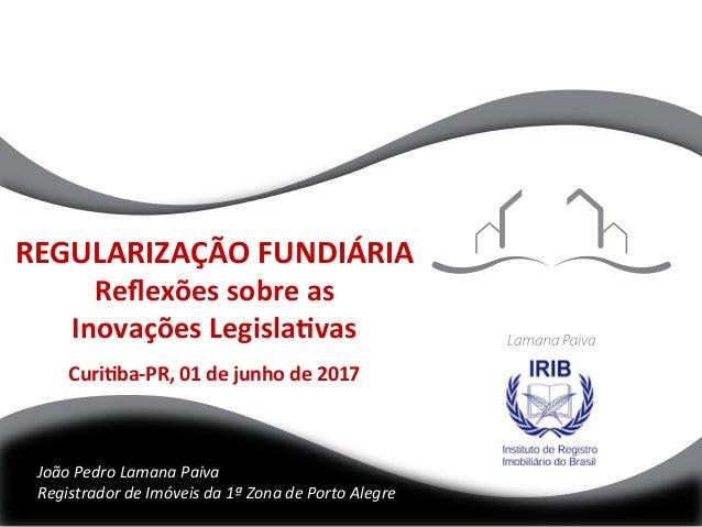 REGULARIZAÇÃOFUNDIÁRIA Reflexõessobreas InovaçõesLegisla@vas  Curi@ba-PR,01dejunhode2017 JoãoPedroLamana...