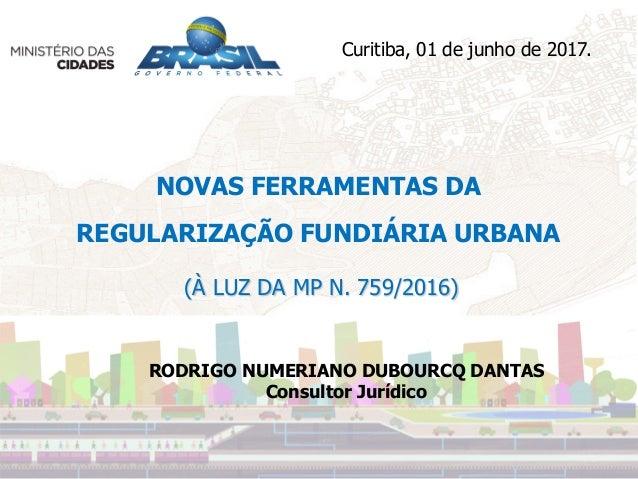 NOVAS FERRAMENTAS DA REGULARIZAÇÃO FUNDIÁRIA URBANA (À LUZ DA MP N. 759/2016) Curitiba, 01 de junho de 2017. RODRIGO NUMER...