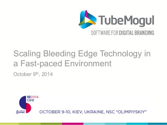 Scaling Bleeding Edge Technology in  a Fast-paced Environment  October 9th, 2014