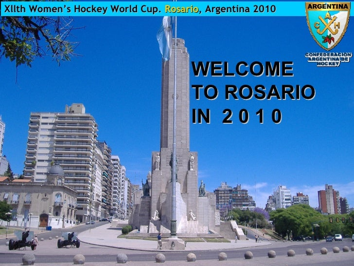 Xllth Women's Hockey World Cup.  Rosario , Argentina 2010 WELCOME  TO ROSARIO  IN  2 0 1 0