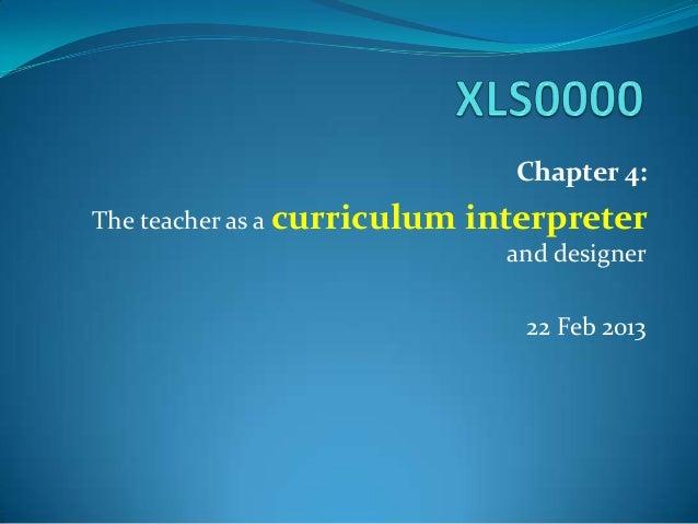 Chapter 4:The teacher as a curriculum interpreterand designer22 Feb 2013