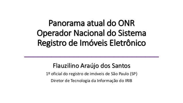 Panorama atual do ONR Operador Nacional do Sistema Registro de Imóveis Eletrônico ______________________________ Flauzilin...
