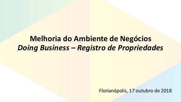 Melhoria do Ambiente de Negócios Doing Business – Registro de Propriedades Florianópolis, 17 outubro de 2018