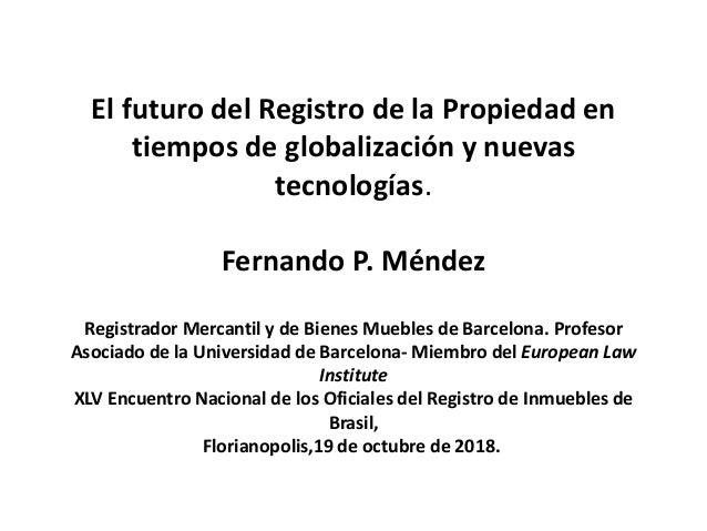 El futuro del Registro de la Propiedad en tiempos de globalización y nuevas tecnologías. Fernando P. Méndez Registrador Me...