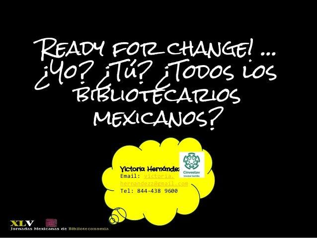 Ready for change! … ¿Yo? ¿Tú? ¿Todos los bibliotecarios mexicanos? Victoria Hernández, Email: victoria. hernandezz@gmail.c...