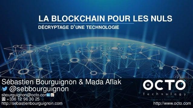LA BLOCKCHAIN POUR LES NULS DÉCRYPTAGE D'UNE TECHNOLOGIE Sébastien Bourguignon & Mada Aflak @sebbourguignon sbourguignon@o...