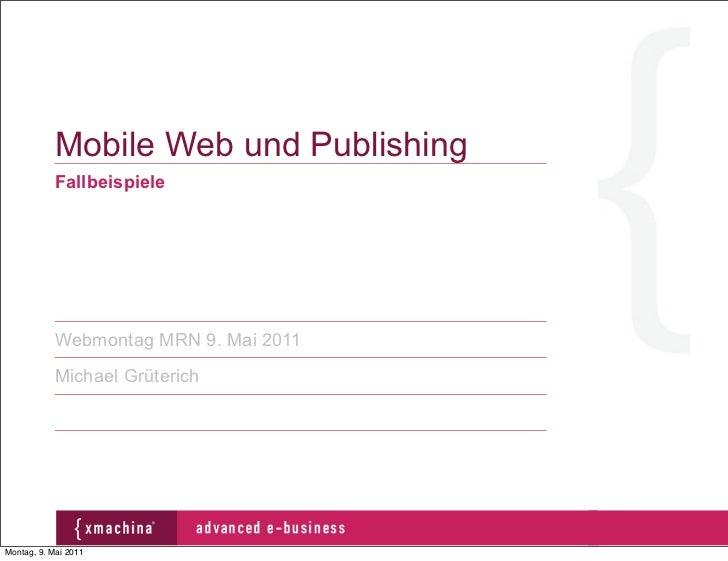 Mobile Web und Publishing           Fallbeispiele           Webmontag MRN 9. Mai 2011           Michael GrüterichMontag, 9...