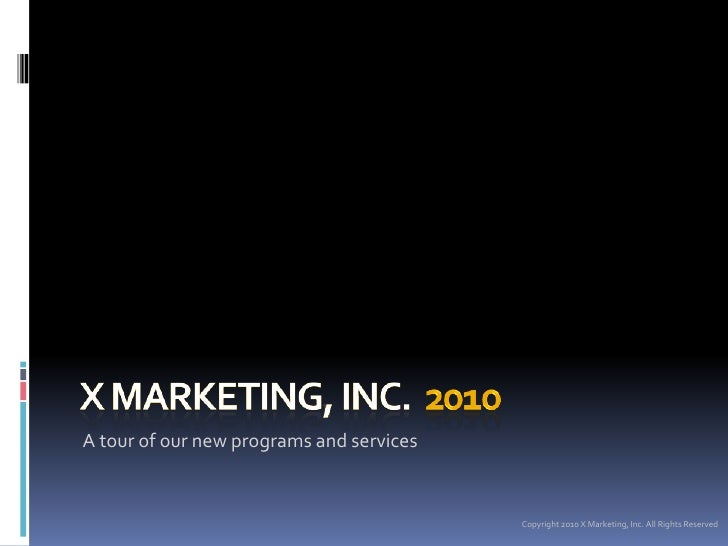 X MARKETING, INC.  2010<br />A tour of our new programs and services<br />Copyright 2010 X Marketing, Inc. All Rights Rese...