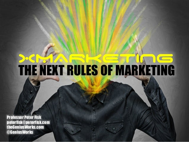 XMARKETING THE NEXT RULES OF MARKETING Professor Peter Fisk peterfisk@peterfisk.com theGeniusWorks.com @GeniusWorks
