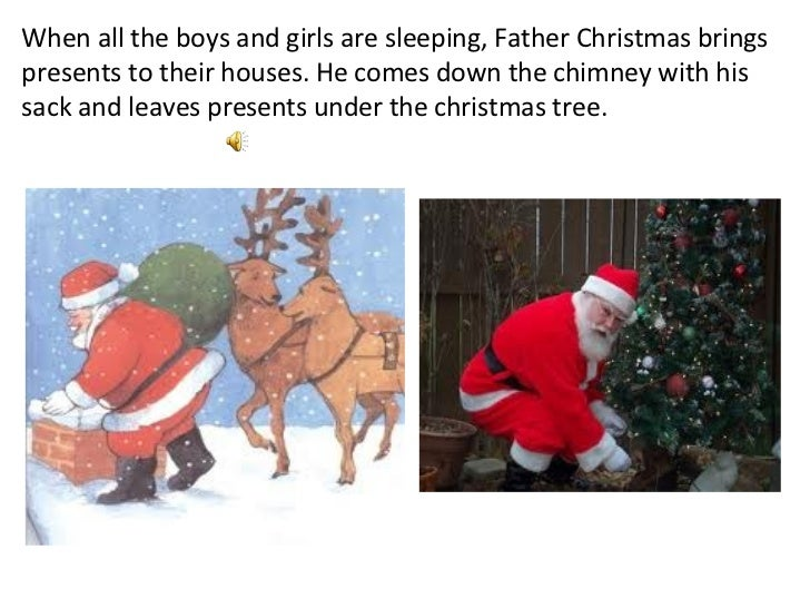 When all the boys and girls are sleeping, Father Christmas brings presents to their houses. He comes down the chimney with...