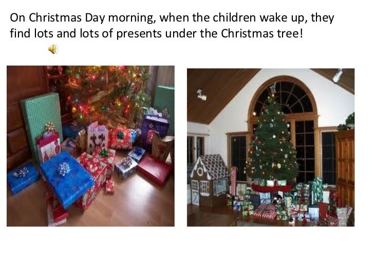 On Christmas Day morning, when the children wake up, they find lots and lots of presents under the Christmas tree!