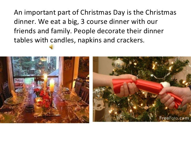 An important part of Christmas Day is the Christmas dinner. We eat a big, 3 course dinner with our friends and family. Peo...