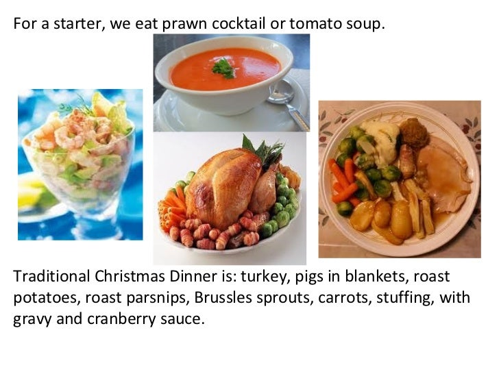 For a starter, we eat prawn cocktail or tomato soup. Traditional Christmas Dinner is: turkey, pigs in blankets, roast pota...
