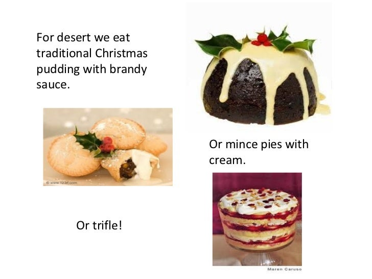 For desert we eat traditional Christmas pudding with brandy sauce. Or mince pies with cream. Or trifle!