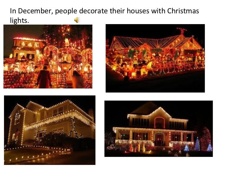In December, people decorate their houses with Christmas lights.