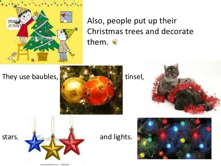 Also, people put up their Christmas trees and decorate them. They use baubles, tinsel, stars , and lights.