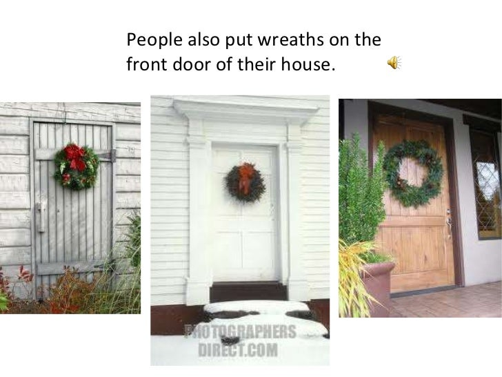 People also put wreaths on the front door of their house.