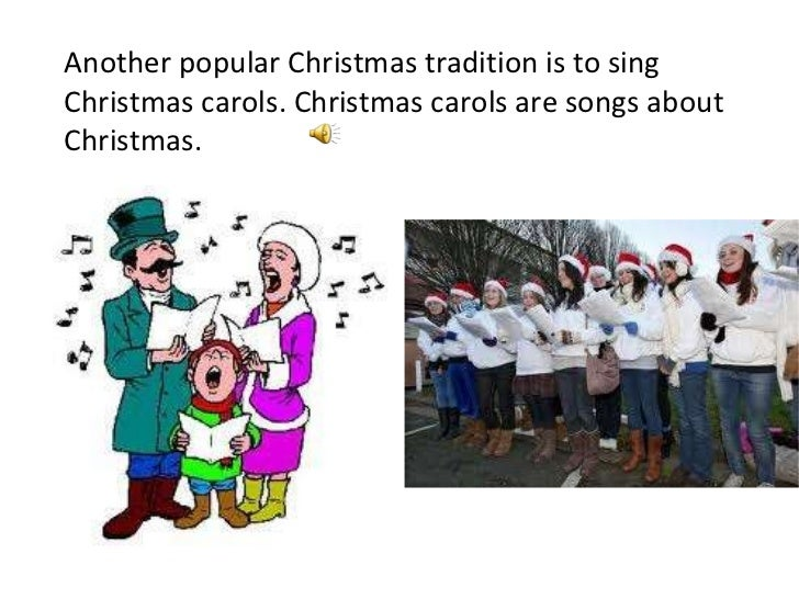 Another popular Christmas tradition is to sing Christmas carols. Christmas carols are songs about Christmas.