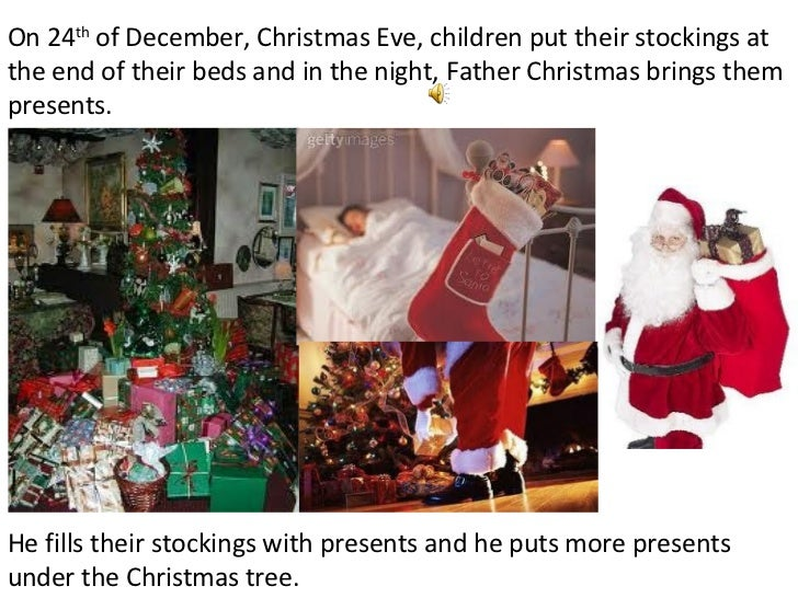 On 24 th  of December, Christmas Eve, children put their stockings at the end of their beds and in the night, Father Chris...