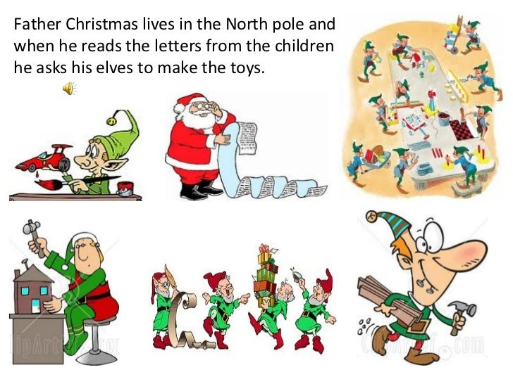 Father Christmas lives in the North pole and when he reads the letters from the children he asks his elves to make the toys.