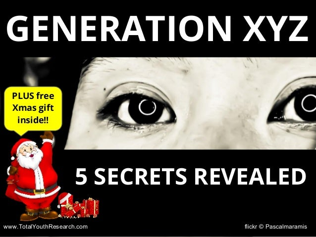 www.TotalYouthResearch.com flickr © Pascalmaramis GENERATION XYZ 5 SECRETS REVEALED PLUS free Xmas gift inside!!