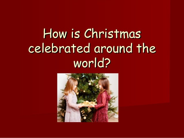 How is ChristmasHow is Christmas celebrated around thecelebrated around the world?world?
