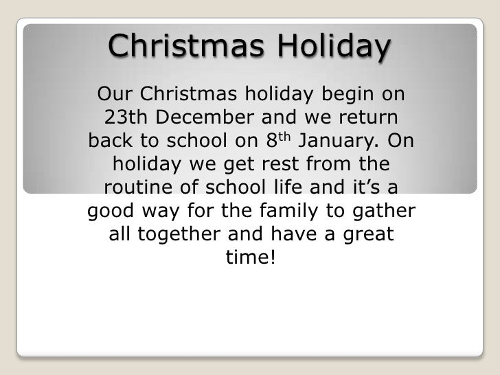 Christmas Holiday<br />Our Christmas holiday begin on 23th December and we return back to school on 8th January. On holida...