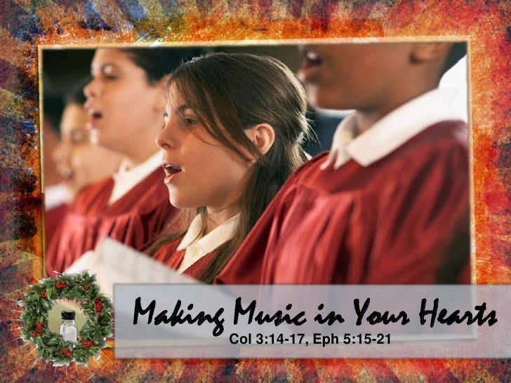 Making Music in Your Hearts<br />Col 3:14-17, Eph 5:15-21<br />