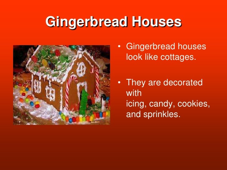 Gingerbread Houses<br />Gingerbread houses look like cottages.<br />They are decorated with icing, candy, cookies, and spr...