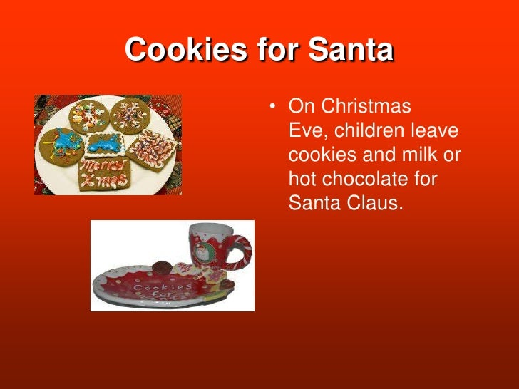 Cookies for Santa<br />On Christmas Eve, children leave cookies and milk or hot chocolate for Santa Claus. <br />