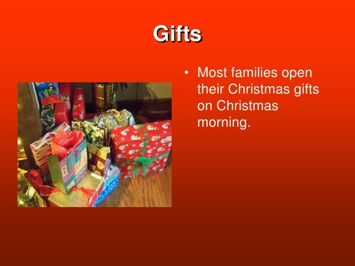 Gifts<br />Most families open their Christmas gifts on Christmas morning.<br />