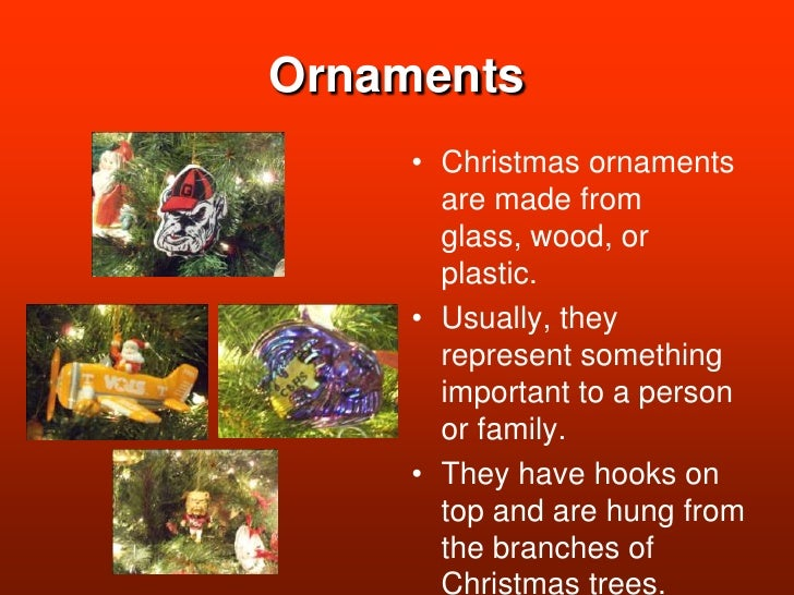 Ornaments<br />Christmas ornaments are made from glass, wood, or plastic.<br />Usually, they represent something important...