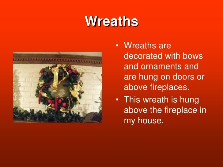 Wreaths<br />Wreaths are decorated with bows and ornaments and are hung on doors or above fireplaces.<br />This wreath is ...