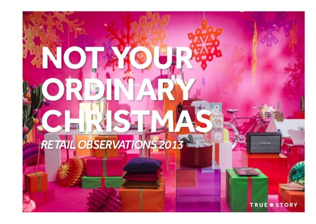 NOT YOUR ORDINARY CHRISTMAS RETAIL OBSERVATIONS 2013  © Copyright True Story. January 2014