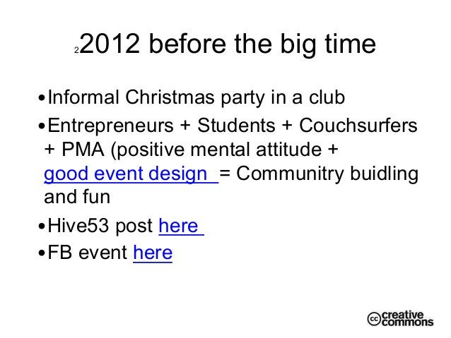 22012 before the big time •Informal Christmas party in a club •Entrepreneurs + Students + Couchsurfers + PMA (positive m...