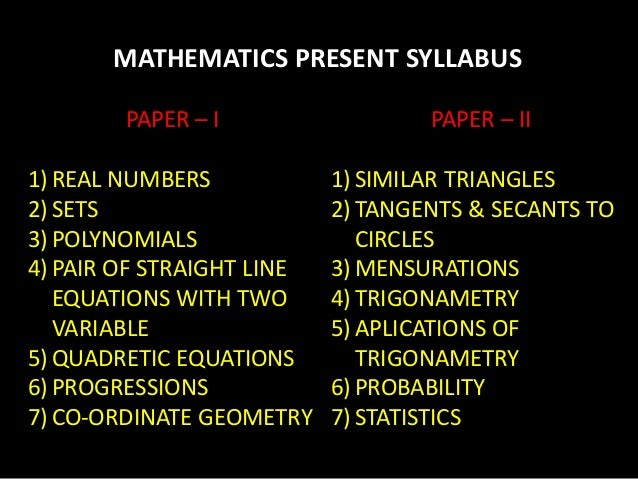 MATHEMATICS PRESENT SYLLABUS PAPER – I 1) REAL NUMBERS 2) SETS 3) POLYNOMIALS 4) PAIR OF STRAIGHT LINE EQUATIONS WITH TWO ...