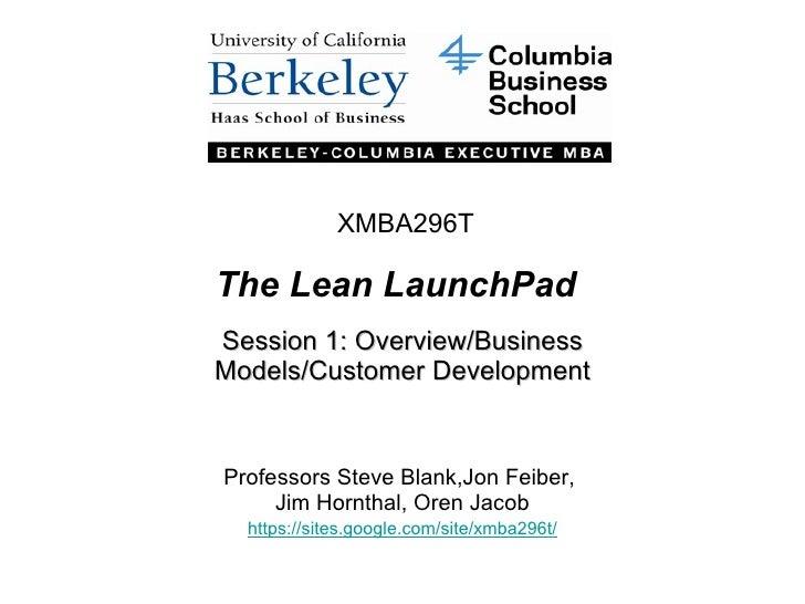 The Lean LaunchPad Session 1: Overview/Business Models/Customer Development Professors Steve Blank,Jon Feiber,  Jim Hornth...