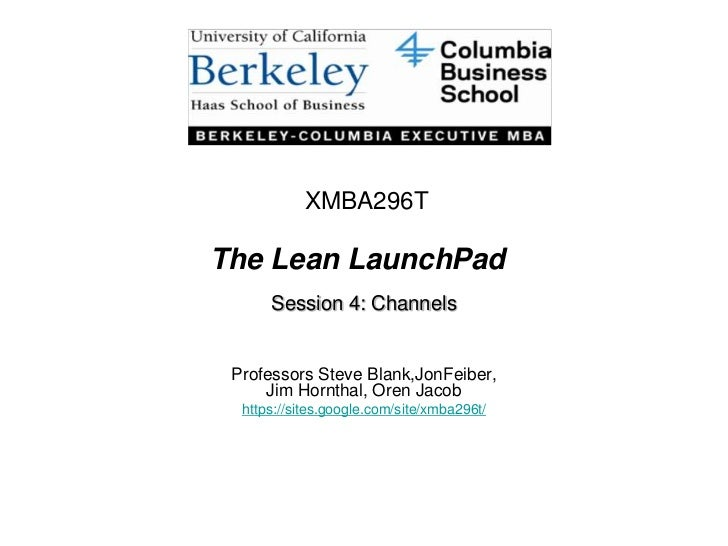 XMBA296T<br />The Lean LaunchPad<br />Session 4: Channels<br />Professors Steve Blank,JonFeiber, Jim Hornthal, Oren Jacob<...