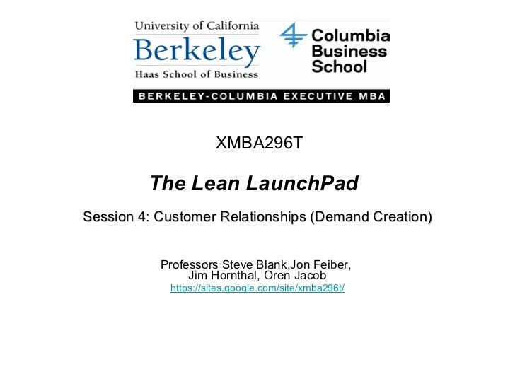 The Lean LaunchPad Session 4: Customer Relationships (Demand Creation) Professors Steve Blank,Jon Feiber,  Jim Hornthal, O...