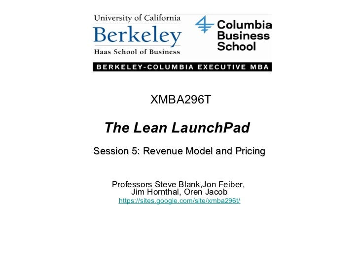 The Lean LaunchPad Session 5: Revenue Model and Pricing Professors Steve Blank,Jon Feiber,  Jim Hornthal, Oren Jacob https...