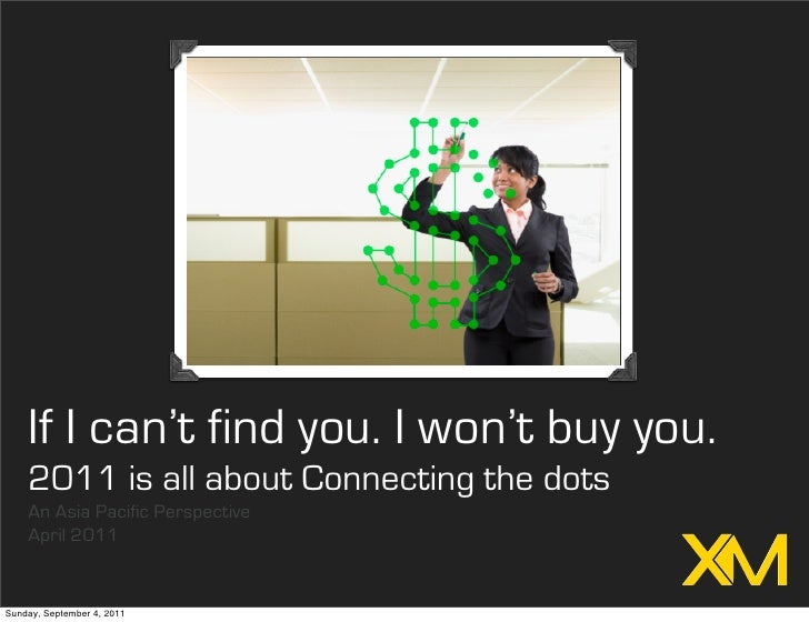 If I can't find you. I won't buy you.    2011 is all about Connecting the dots    An Asia Pacific Perspective    April 201...