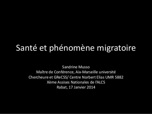 Santé et phénomène migratoire Sandrine Musso Maître de Conférence, Aix-Marseille université Chercheure et GReCSS/ Centre N...